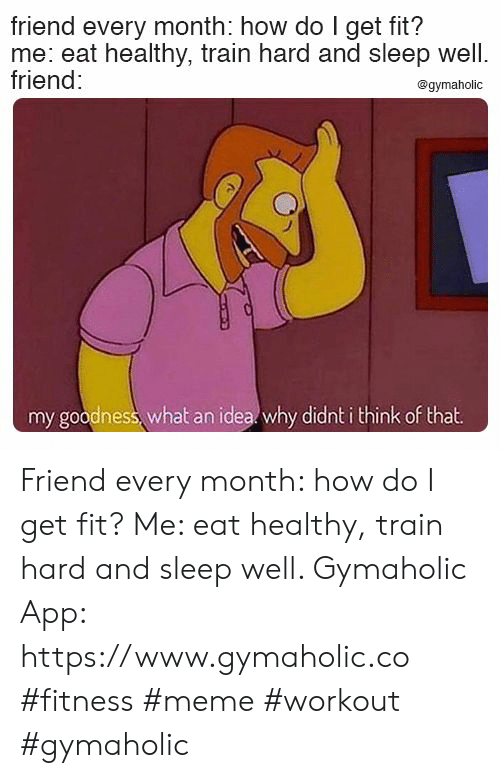goodness: friend every month: how do I get fit?  me: eat healthy, train hard and sleep well.  friend:  @gymaholic  my goodness, what an idea why didnt i think of that Friend every month: how do I get fit?  Me: eat healthy, train hard and sleep well.  Gymaholic App: https://www.gymaholic.co  #fitness #meme #workout #gymaholic