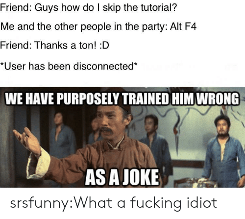 Fucking, Party, and Tumblr: Friend: Guys how do I skip the tutorial?  Me and the other people in the party: Alt F4  Friend: Thanks a ton! :D  *User has been disconnected*  WE HAVE PURPOSELY TRAINED HIM WRONG  AS A JOKE srsfunny:What a fucking idiot