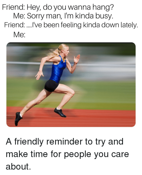 Sorry, Time, and Been: Friend: Hey, do you wanna hang?  Me: Sorry man, I'm kinda busy.  Friend. ve been feeling kinda down lately.  Me: A friendly reminder to try and make time for people you care about.