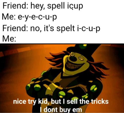tricks: Friend: hey, spell içup  Me: e-y-e-c-u-p  Friend: no, it's spelt i-c-u-p  Me:  nice try kid, but I sell the tricks  I dont buy em