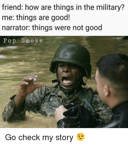 Memes, Pop, and Good: friend: how are things in the military?  me: things are good!  narrator: things were not good  Pop Smoke Go check my story 😉