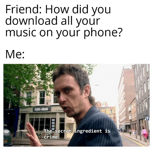 Crime, Music, and Phone: Friend: How did you  download all your  music on your phone?  Me  ar-38bs  The secret ingredient is  crime