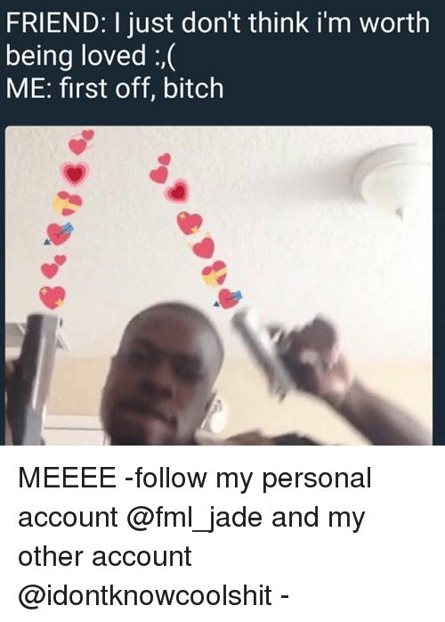 Bitch, Fml, and Ironic: FRIEND: I just don't think i'm worth  being loved :,(  ME: first off, bitch MEEEE -follow my personal account @fml_jade and my other account @idontknowcoolshit -