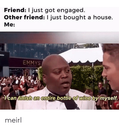 engaged: Friend: I just got engaged  Other friend: I just bought a house.  Me:  EMMYS  can finish an entire bottle of wine by myself. meirl