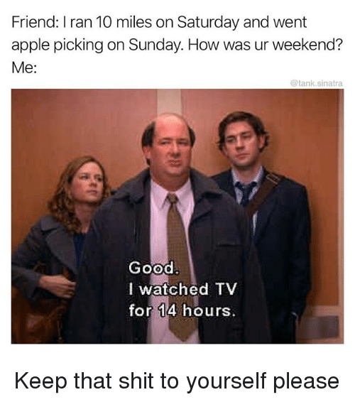 Apple, Funny, and Shit: Friend: I ran 10 miles on Saturday and went  apple picking on Sunday. How was ur weekend?  Me:  @tank.sinatra  Good.  I watched TV  for 14 hours Keep that shit to yourself please