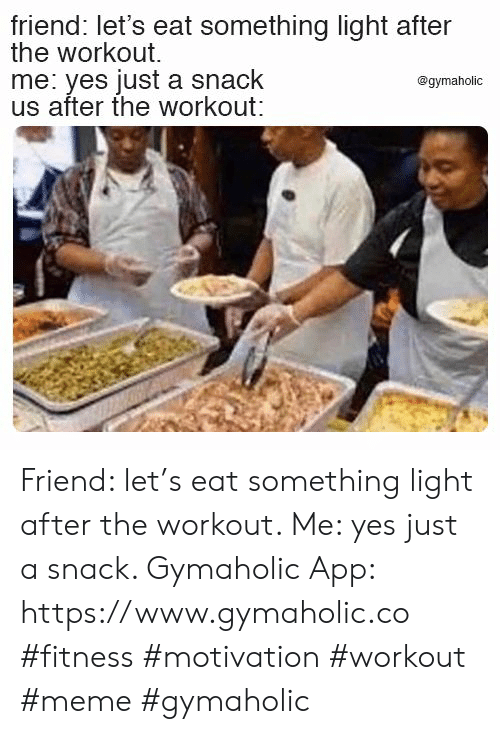 Meme, Fitness, and Yes: friend: let's eat something light after  the workout  me: yes just a snack  us after the workout:  @gymaholic Friend: let's eat something light after the workout.  Me: yes just a snack.  Gymaholic App: https://www.gymaholic.co  #fitness #motivation #workout #meme #gymaholic