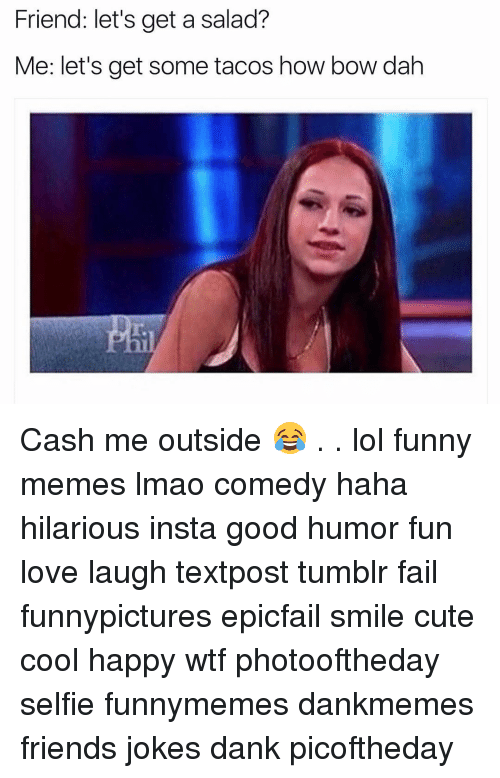 Girl, Bow, and Funnypicture: Friend: let's get a salad?  Me: let's get some tacos how bow dah Cash me outside 😂 . . lol funny memes lmao comedy haha hilarious insta good humor fun love laugh textpost tumblr fail funnypictures epicfail smile cute cool happy wtf photooftheday selfie funnymemes dankmemes friends jokes dank picoftheday