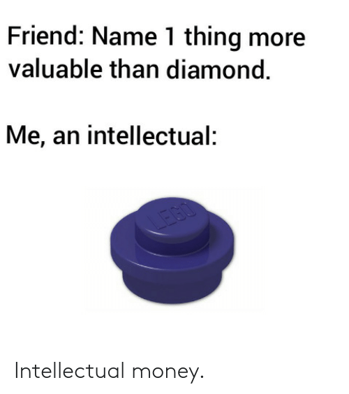 intellectual: Friend: Name 1 thing more  valuable than diamond.  Me, an intellectual:  IEGO Intellectual money.