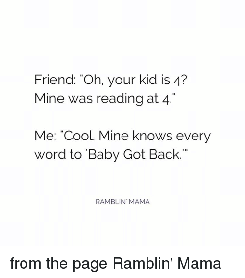 "Baby Got Back: Friend: Oh, your kid is 4?  Mine was reading at 4  Me: ""Cool. Mine knows every  Word to Baby Got Back.""  RAMBLIN MAMA from the page Ramblin' Mama"