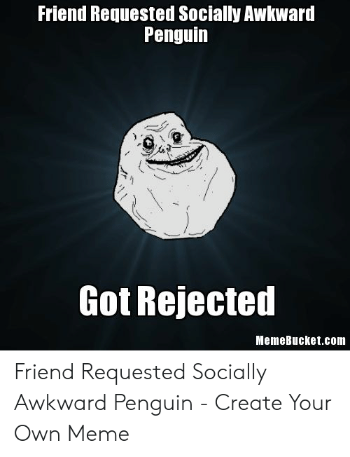 Memebucket: Friend Requested Socially Awkward  Penguin  Got Rejected  MemeBucket.com Friend Requested Socially Awkward Penguin - Create Your Own Meme