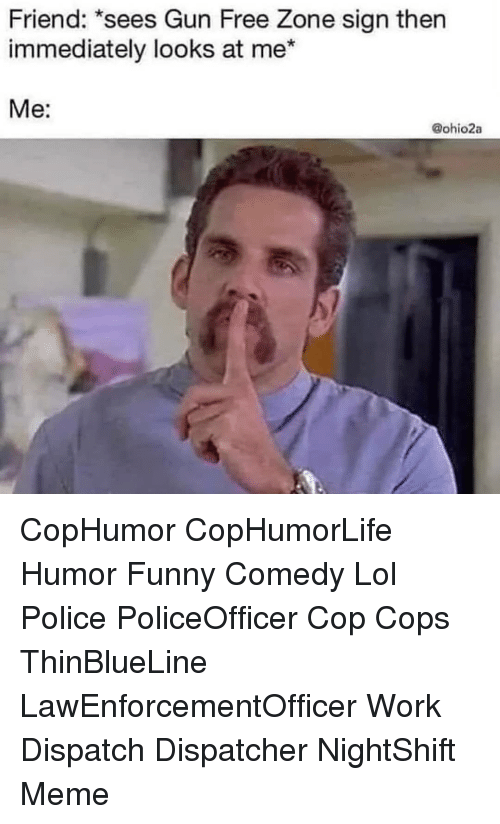 dispatch: Friend: *sees Gun Free Zone sign thern  immediately looks at me*  Me:  @ohio2a CopHumor CopHumorLife Humor Funny Comedy Lol Police PoliceOfficer Cop Cops ThinBlueLine LawEnforcementOfficer Work Dispatch Dispatcher NightShift Meme