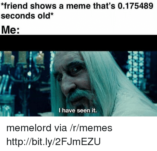 Meme, Memes, and Http: *friend shows a meme that's 0.175489  seconds old*  Me:  I have seen it. memelord via /r/memes http://bit.ly/2FJmEZU