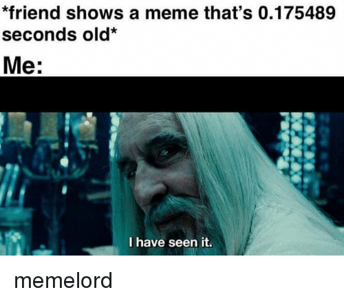 Meme, Old, and Friend: *friend shows a meme that's 0.175489  seconds old*  Me:  I have seen it. memelord