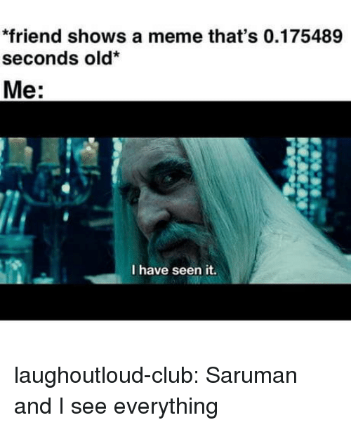 Club, Meme, and Tumblr: *friend shows a meme that's 0.175489  seconds old  Me:  I have seen it. laughoutloud-club:  Saruman and I see everything