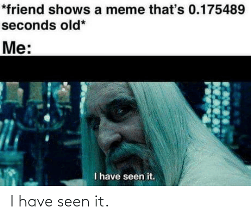 Me I: *friend shows a meme that's 0.175489  seconds old*  Me:  I have seen it. I have seen it.