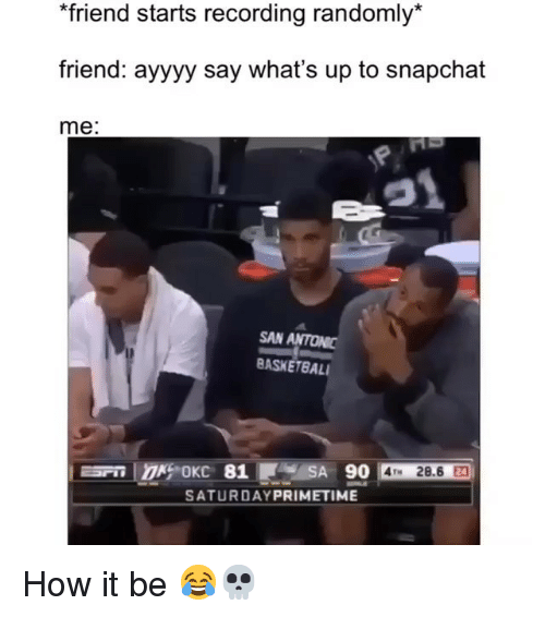 Funny, Snapchat, and How: friend starts recording randomly*  friend: ayyyy say what's up to snapchat  me:  SAN ANTONIC  BASKETBAL  SATURDAYPRIMETIME How it be 😂💀