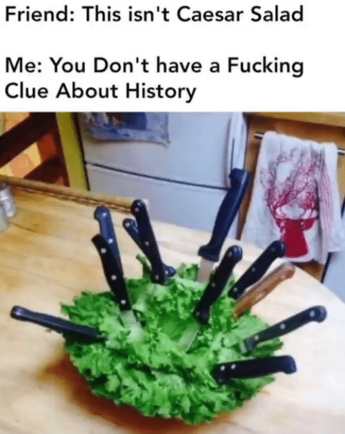 Isnt: Friend: This isn't Caesar Salad  Me: You Don't have a Fucking  Clue About History
