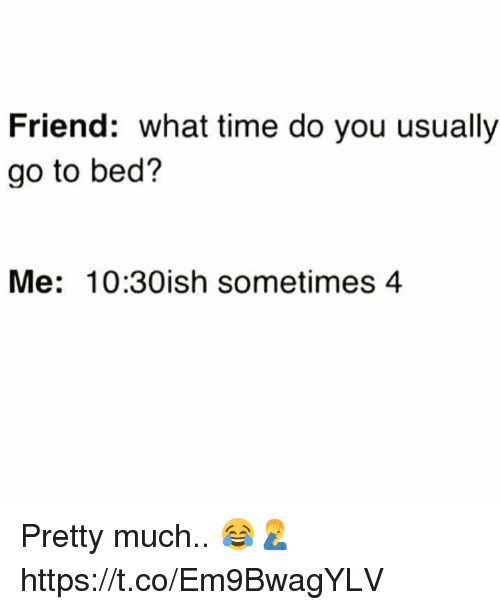 Time, Friend, and You: Friend: what time do you usually  go to bed?  Me: 10:30ish sometimes 4 Pretty much.. 😂🤦♂️ https://t.co/Em9BwagYLV