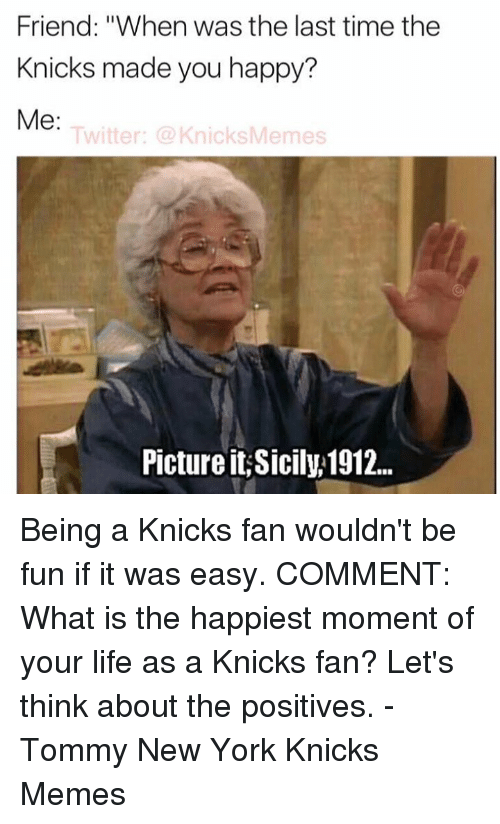 """New York Knicks, New York, and What Is: Friend: """"When was the last time the  Knicks made you happy?  Me  Twitter: Knicks Memes  Picture it,Sicily,1912... Being a Knicks fan wouldn't be fun if it was easy.   COMMENT: What is the happiest moment of your life as a Knicks fan? Let's think about the positives. -Tommy New York Knicks Memes"""