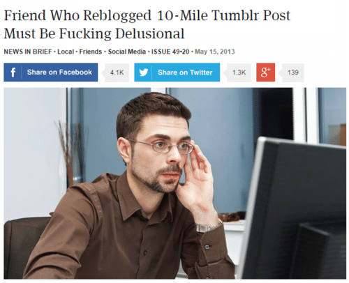 Share On: Friend Who Reblogged 10-Mile Tumblr Post  Must Be Fucking Delusional  NEWS IN BRIEF Local Friends Social Media ISSUE 49-20-May 15, 2013  Share on Facebook  4.1K  Share on Twitter  1.3K  8'  139