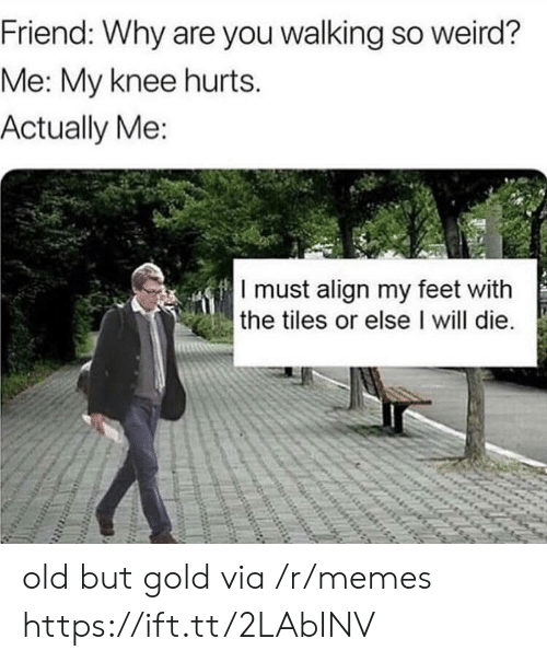 Memes, Weird, and Old: Friend: Why are you walking so weird?  Me: My knee hurts.  Actually Me  I must align my feet with  the tiles or else I will die. old but gold via /r/memes https://ift.tt/2LAbINV