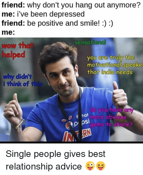 sensationalism: friend: Why don't you hang out anymore?  me: i've been depressed  friend: be positive and smile!  me:  sensational  wow that  helped  you are truly the  motivational Speake  that India needs  why didn't  i think of th  do you have  hat  more obvious  C C pi psi  gems to share? Single people gives best relationship advice 😜😝