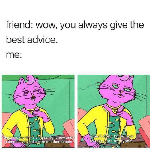 Rigness: friend: wow, you always give the  best advice  me:  l A  When  't know  SS rig  my  Se  to take  are of hyself  ake care of other people