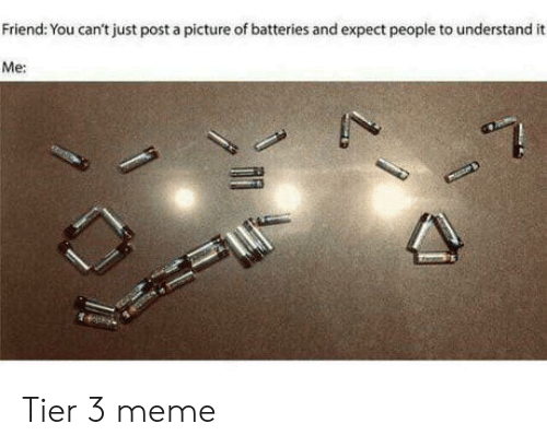 Meme, A Picture, and Friend: Friend: You can't just post a picture of batteries and expect people to understand  Me: Tier 3 meme