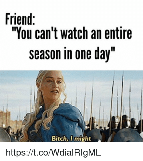 "Bitch, Watch, and One: Friend:  ""You can't watch an entire  season in one day""  Bitch, I might https://t.co/WdialRIgML"