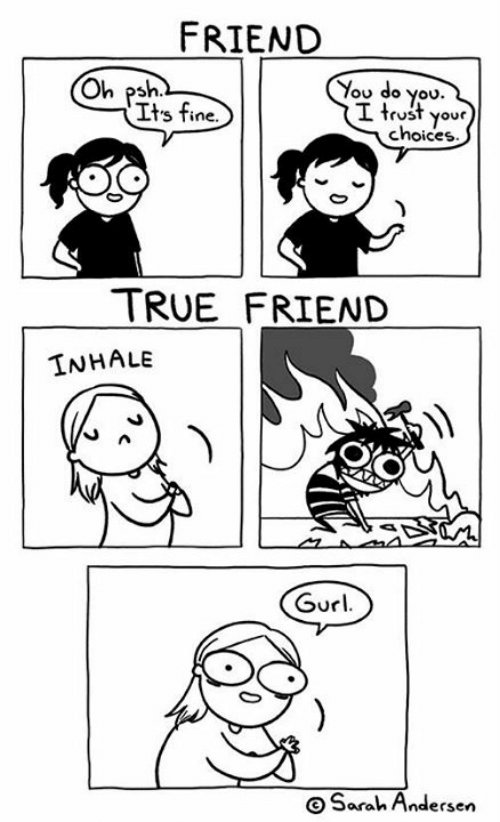 its fine: FRIEND  You do you.  I trust your  choices  Oh psh  Its fine.  TRUE FRIEND  INHALE  Gurl  OSarah Andersen