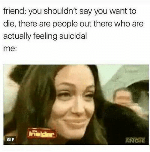 Gif, Who, and Friend: friend: you shouldn't say you want to  die, there are people out there who are  actually feeling suicidal  me:  Inaidar  ANGIE  GIF