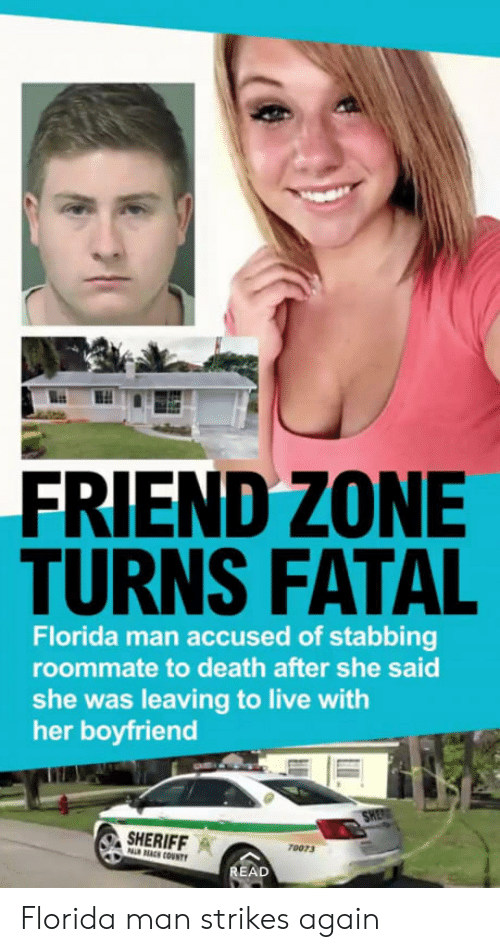 Achingly: FRIEND ZONE  TURNS FATAL  Florida man accused of stabbing  roommate to death after she said  she was leaving to live with  her boyfriend  ERIFFA  ACH COUNTY  70073  AD Florida man strikes again