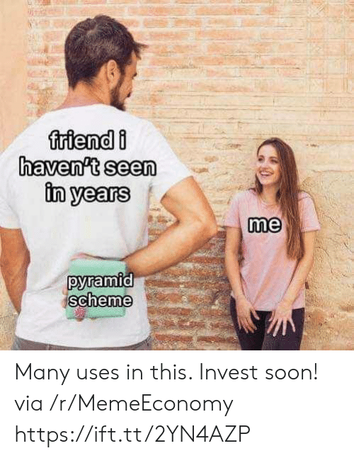 Soon..., Invest, and Via: friendi  haven't seen  in years  me  pyramid  scheme Many uses in this. Invest soon! via /r/MemeEconomy https://ift.tt/2YN4AZP