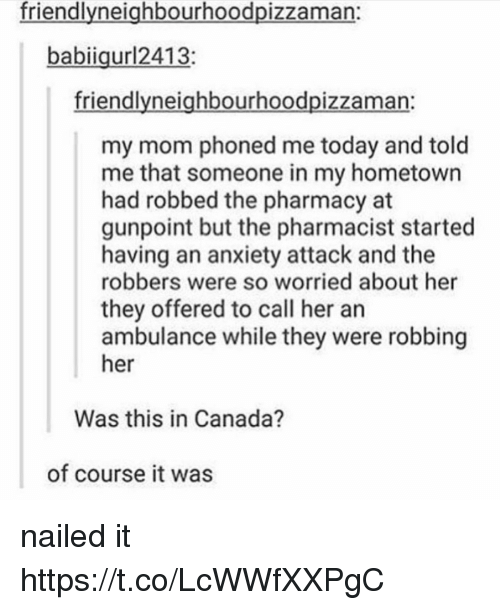 Anxiety, Anxiety Attack, and Canada: friendlvneiahbourhoodpizzaman:  babiigurl2413;  friendlyneighbourhoodpizzaman:  my mom phoned me today and told  me that someone in my hometown  had robbed the pharmacy at  gunpoint but the pharmacist started  having an anxiety attack and the  robbers were so worried about her  they offered to call her an  ambulance while they were robbing  her  Was this in Canada?  of course it was nailed it https://t.co/LcWWfXXPgC