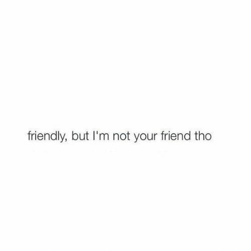 Friend,  Tho, and But: friendly, but I'm not your friend tho