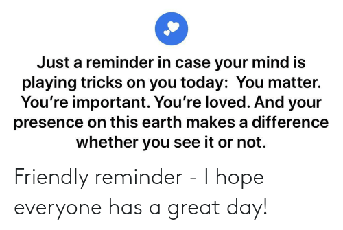 I Hope: Friendly reminder - I hope everyone has a great day!