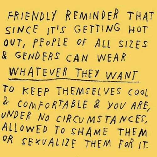 Genders: FRIENDLY REMINDER THAT  SINCE ITIs GETTING HoT  OUT, PEoPLE OF ALL SIZES  & GENDERS CAN WEAR  WHATEVER THEY WANT  To KEEP THEMSELVES COoL  COMFORTABLE yOv ARE,  UNDER NO CIRCU MSTA NCES,  ALLOWED To SHAME THEM  OR SExUALIZE THEM FoR IT.