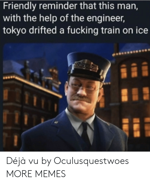 tokyo: Friendly reminder that this man,  with the help of the engineer,  tokyo drifted a fucking train on ice  CONDUG FOR Déjà vu by Oculusquestwoes MORE MEMES