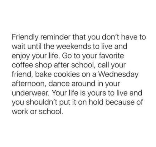 Cookies, Life, and School: Friendly reminder that you don't have to  wait until the weekends to live and  enjoy your life. Go to your favorite  coffee shop after school, call your  friend, bake cookies on a Wednesday  afternoon, dance around in your  underwear. Your life is yours to live and  you shouldn't put it on hold because of  work or school.