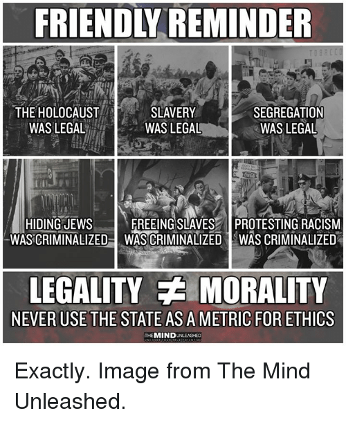 unleashed: FRIENDLY REMINDER  THE HOLOCAUST  WASLEGAL  SLAVERY  WAS LEGAL  SEGREGATION  WAS LEGAL  HIDING JEWs  WASCRIMINALIZED  FREEING SLAVES PROTESTING RACISM  WAS CRIMINALIZED IWAS CRIMINALIZED  LEGALITY MORALITY  NEVER USE THE STATE AS A METRIC FOR ETHICS  THEMIND UNLEASHED Exactly. Image from The Mind Unleashed.