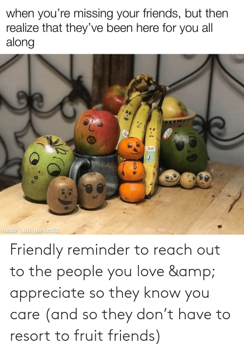 Reach Out: Friendly reminder to reach out to the people you love & appreciate so they know you care (and so they don't have to resort to fruit friends)