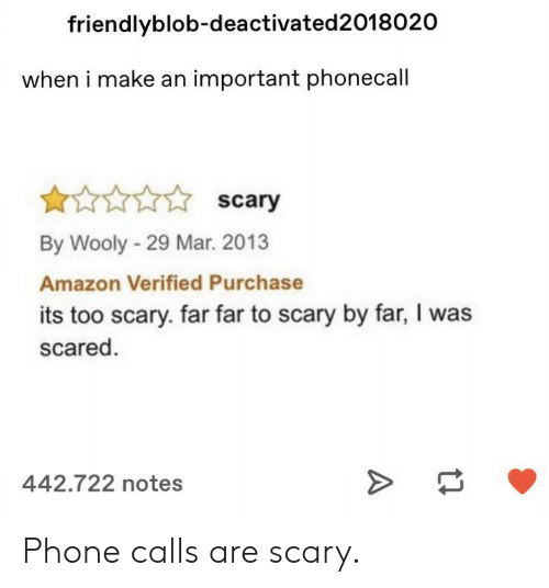 Amazon, Phone, and Mar: friendlyblob-deactivated2018020  when i make an important phonecall  scary  By Wooly-29 Mar. 2013  Amazon Verified Purchase  its too scary. far far to scary by far, I was  scared  442.722 notes Phone calls are scary.