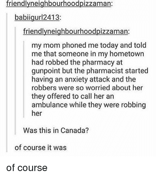 The Pharmacy: friendlyneighbourhoodpizzama  babiigurl2413:  friendlyneighbourhoodpizzaman:  my mom phoned me today and told  me that someone in my hometown  had robbed the pharmacy at  gunpoint but the pharmacist started  having an anxiety attack and the  robbers were so worried about her  they offered to call her an  ambulance while they were robbing  her  Was this in Canada?  of course it was of course