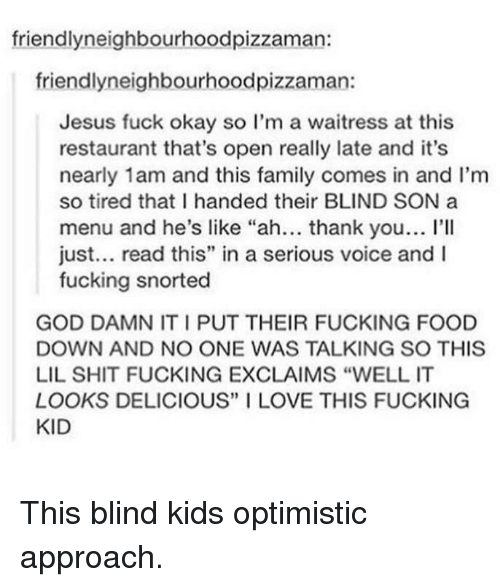 """Optimistic: friendlyneighbourhoodpizzaman:  friendlyneighbourhoodpizzaman:  Jesus fuck okay so I'm a waitress at this  restaurant that's open really late and it's  nearly 1am and this family comes in and I'm  so tired that I handed their BLIND SON a  menu and he's like """"ah... thank you... I'lI  just... read this"""" in a serious voice and I  fucking snorted  GOD DAMN IT I PUT THEIR FUCKING FOOD  DOWN AND NO ONE WAS TALKING SO THIS  LIL SHIT FUCKING EXCLAIMS """"WELL IT  LOOKS DELICIOUS"""" I LOVE THIS FUCKING  KID This blind kids optimistic approach."""