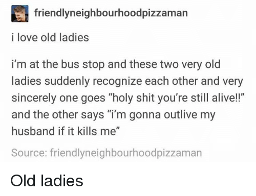 "Alive, Love, and Shit: friendlyneighbourhoodpizzaman  i love old ladies  i'm at the bus stop and these two very old  ladies suddenly recognize each other and very  sincerely one goes ""holy shit you're still alive!!""  and the other says ""i'm gonna outlive my  husband if it kills me""  Source: friendlyneighbourhoodpizzaman Old ladies"