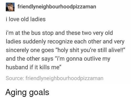 "Alive, Goals, and Love: friendlyneighbourhoodpizzaman  i love old ladies  i'm at the bus stop and these two very old  ladies suddenly recognize each other and very  sincerely one goes ""holy shit you're still alive!!""  and the other says ""i'm gonna outlive my  husband if it kills me""  Source: friendlyneighbourhoodpizzaman Aging goals"