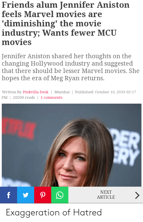 Friends, Jennifer Aniston, and Marvel Comics: Friends alum Jennifer Aniston  feels Marvel movies are  'diminishing' the movie  industry; Wants fewer MCU  movies  Jennifer Aniston shared her thoughts on the  changing Hollywood industry and suggested  that there should be lesser Marvel movies. She  hopes the era of Meg Ryan returns.  Written By Pinkvilla Desk Mumbai | Published: October 10, 2019 02:17  PM 20200 reads | 1 comments  DER  ERY  NEXT  P  ARTICLE Exaggeration of Hatred