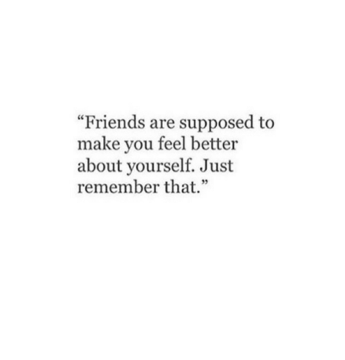 "Friends, Remember, and Make: ""Friends are supposed to  make you feel better  about yourself. Just  remember that.""  35"
