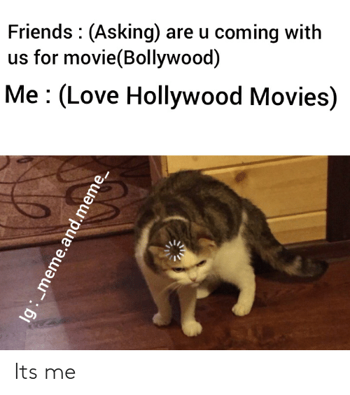 Bollywood: Friends : (Asking) are u coming with  us for movie(Bollywood)  Me : (Love Hollywood Movies)  Ig : _m  ne.and.meme_ Its me