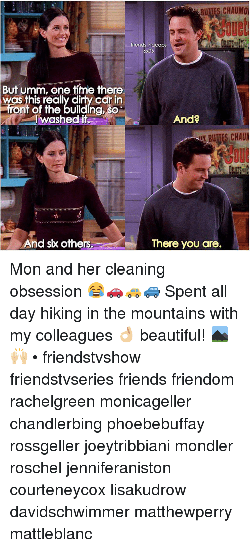 Beautiful, Friends, and Memes: friends hgcaps  6x05  But umm, one time there  as this really dirty car in  front of the building, so  I washedit  And?  AYBUTTES CHAU  And six others.  There you are. Mon and her cleaning obsession 😂🚗🚕🚙 Spent all day hiking in the mountains with my colleagues 👌🏼 beautiful! ⛰🙌🏼 • friendstvshow friendstvseries friends friendom rachelgreen monicageller chandlerbing phoebebuffay rossgeller joeytribbiani mondler roschel jenniferaniston courteneycox lisakudrow davidschwimmer matthewperry mattleblanc